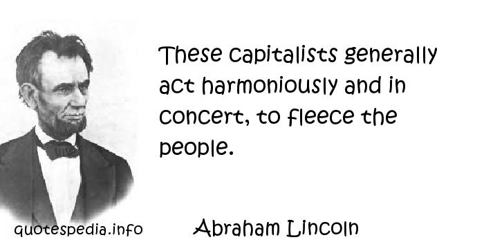 Abraham Lincoln - These capitalists generally act harmoniously and in concert, to fleece the people.