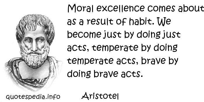 Aristotel - Moral excellence comes about as a result of habit. We become just by doing just acts, temperate by doing temperate acts, brave by doing brave acts.