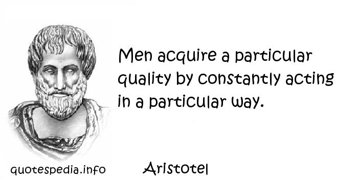 Aristotel - Men acquire a particular quality by constantly acting in a particular way.
