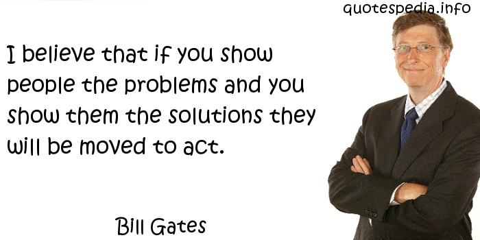 Bill Gates - I believe that if you show people the problems and you show them the solutions they will be moved to act.