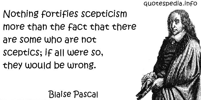 Blaise Pascal - Nothing fortifies scepticism more than the fact that there are some who are not sceptics; if all were so, they would be wrong.