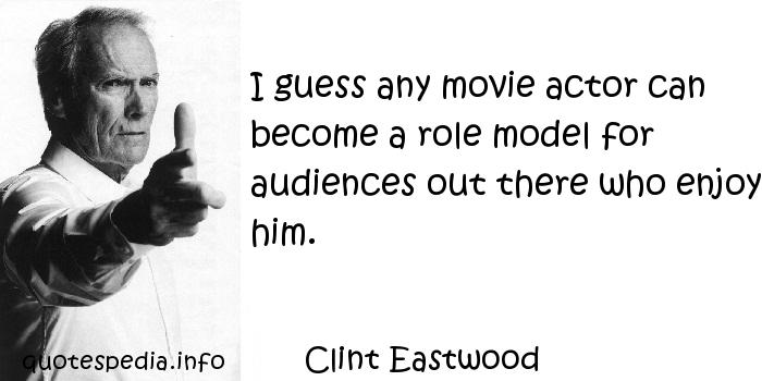 Clint Eastwood - I guess any movie actor can become a role model for audiences out there who enjoy him.