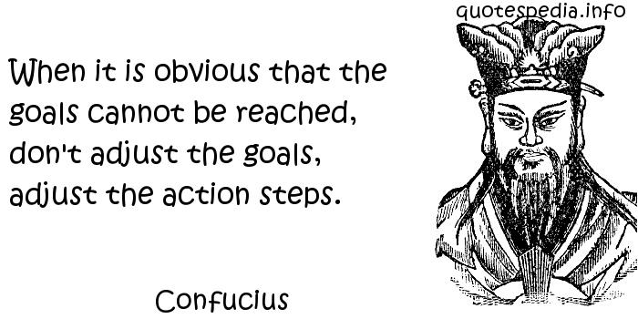 Confucius - When it is obvious that the goals cannot be reached, don't adjust the goals, adjust the action steps.