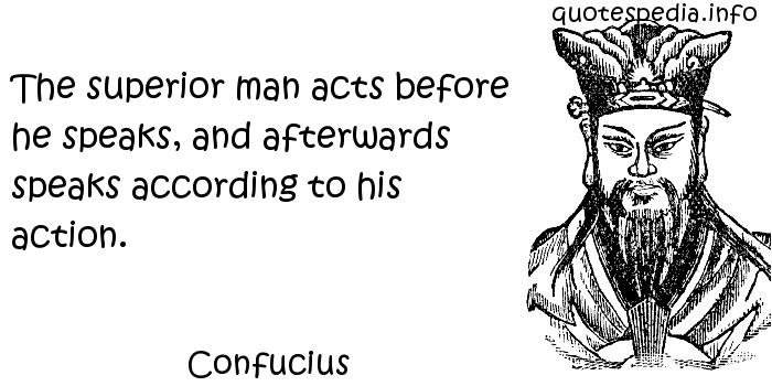 Confucius - The superior man acts before he speaks, and afterwards speaks according to his action.