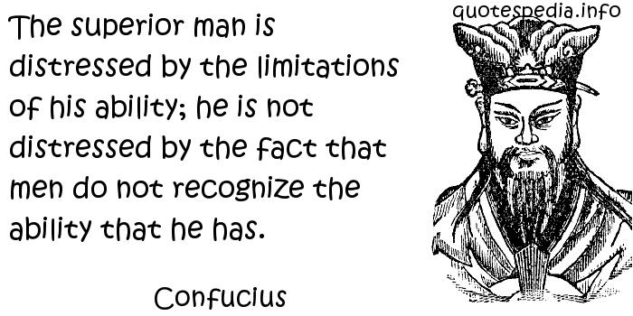 Confucius - The superior man is distressed by the limitations of his ability; he is not distressed by the fact that men do not recognize the ability that he has.