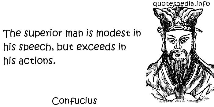 Confucius - The superior man is modest in his speech, but exceeds in his actions.