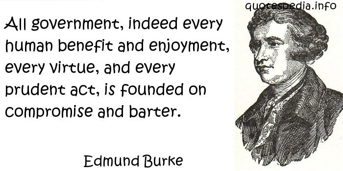 Edmund Burke - All government, indeed every human benefit and enjoyment, every virtue, and every prudent act, is founded on compromise and barter.