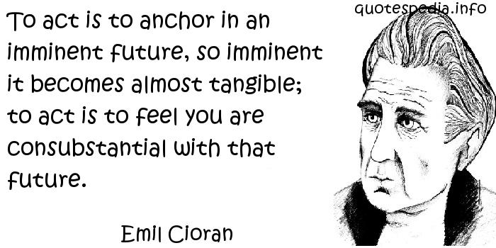 Emil Cioran - To act is to anchor in an imminent future, so imminent it becomes almost tangible; to act is to feel you are consubstantial with that future.