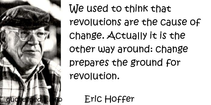 Eric Hoffer - We used to think that revolutions are the cause of change. Actually it is the other way around: change prepares the ground for revolution.