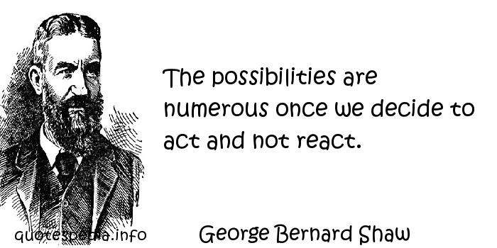 George Bernard Shaw - The possibilities are numerous once we decide to act and not react.