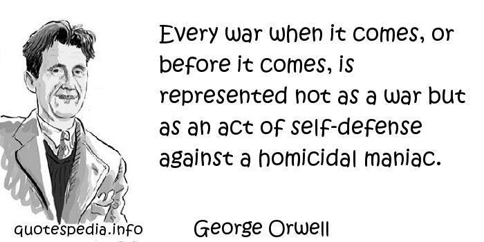 George Orwell - Every war when it comes, or before it comes, is represented not as a war but as an act of self-defense against a homicidal maniac.