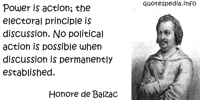 Honore de Balzac - Power is action; the electoral principle is discussion. No political action is possible when discussion is permanently established.