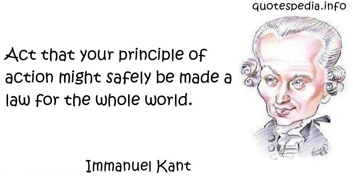 Immanuel Kant - Act that your principle of action might safely be made a law for the whole world.