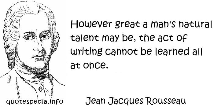 Jean Jacques Rousseau - However great a man's natural talent may be, the act of writing cannot be learned all at once.