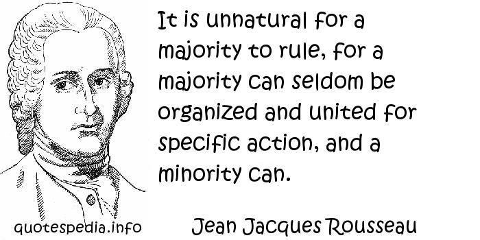Jean Jacques Rousseau - It is unnatural for a majority to rule, for a majority can seldom be organized and united for specific action, and a minority can.