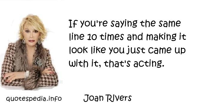 Joan Rivers - If you're saying the same line 10 times and making it look like you just came up with it, that's acting.
