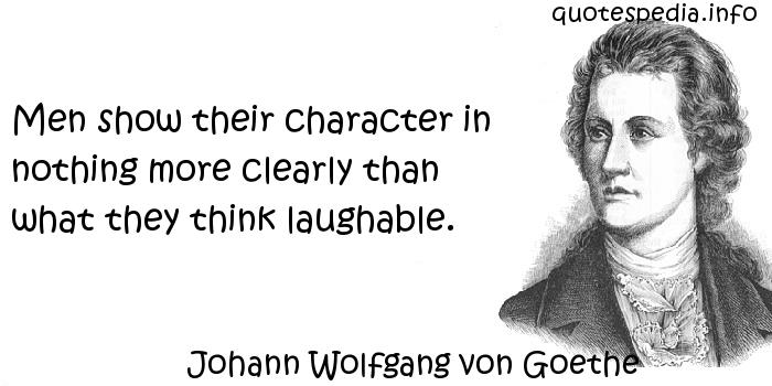 Johann Wolfgang von Goethe - Men show their character in nothing more clearly than what they think laughable.