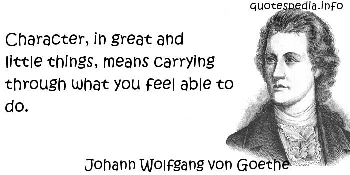 Johann Wolfgang von Goethe - Character, in great and little things, means carrying through what you feel able to do.