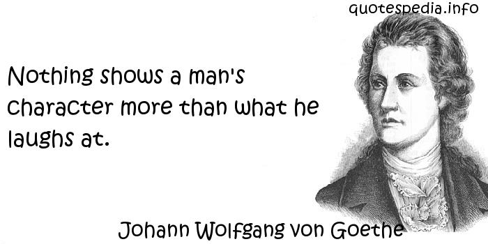 Johann Wolfgang von Goethe - Nothing shows a man's character more than what he laughs at.