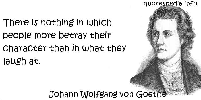Johann Wolfgang von Goethe - There is nothing in which people more betray their character than in what they laugh at.