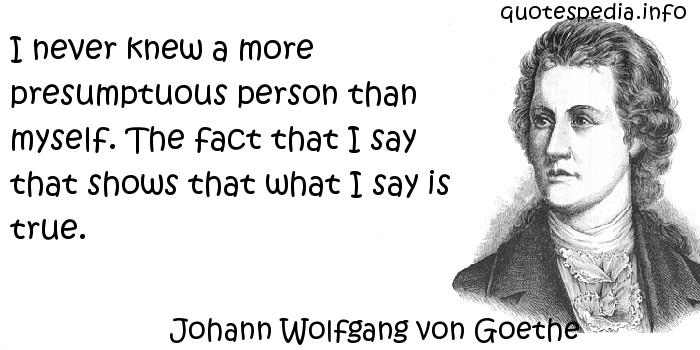 Johann Wolfgang von Goethe - I never knew a more presumptuous person than myself. The fact that I say that shows that what I say is true.