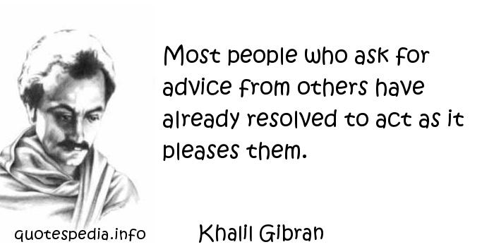 Khalil Gibran - Most people who ask for advice from others have already resolved to act as it pleases them.