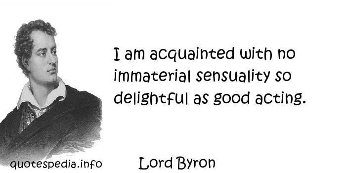 Lord Byron - I am acquainted with no immaterial sensuality so delightful as good acting.