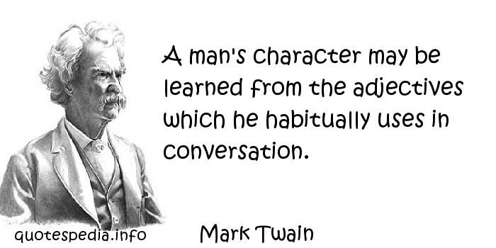 Mark Twain - A man's character may be learned from the adjectives which he habitually uses in conversation.