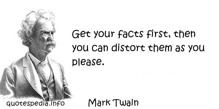 Mark Twain - Get your facts first, then you can distort them as you please.