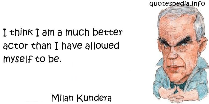 Milan Kundera - I think I am a much better actor than I have allowed myself to be.