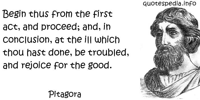Pitagora - Begin thus from the first act, and proceed; and, in conclusion, at the ill which thou hast done, be troubled, and rejoice for the good.