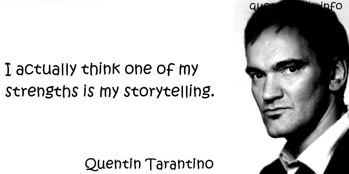 Quentin Tarantino - I actually think one of my strengths is my storytelling.