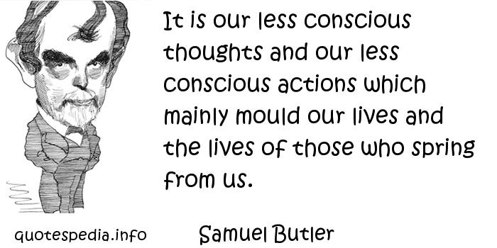 Samuel Butler - It is our less conscious thoughts and our less conscious actions which mainly mould our lives and the lives of those who spring from us.