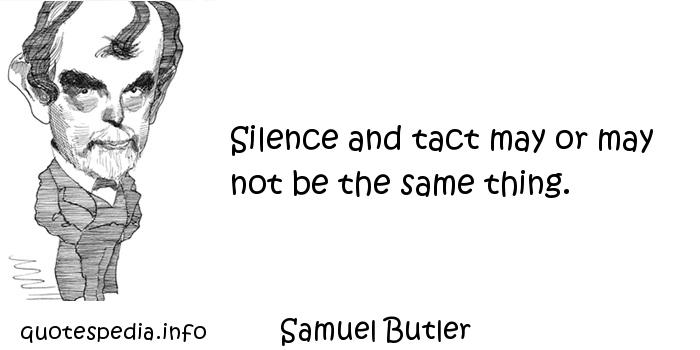 Samuel Butler - Silence and tact may or may not be the same thing.