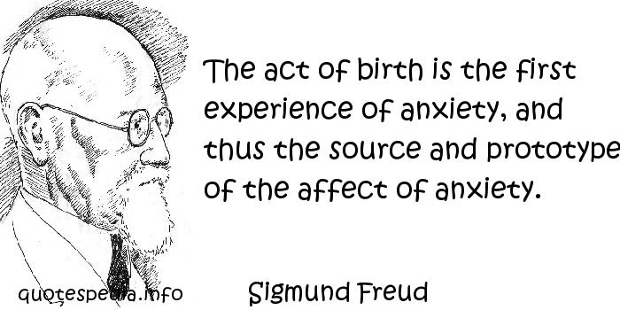Sigmund Freud - The act of birth is the first experience of anxiety, and thus the source and prototype of the affect of anxiety.