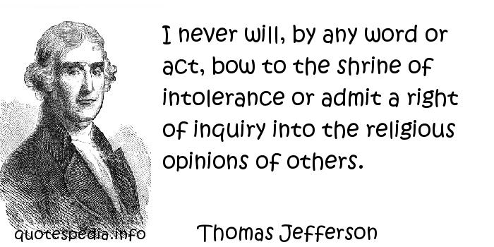 Thomas Jefferson - I never will, by any word or act, bow to the shrine of intolerance or admit a right of inquiry into the religious opinions of others.