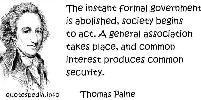 Thomas Paine - The instant formal government is abolished, society begins to act. A general association takes place, and common interest produces common security.