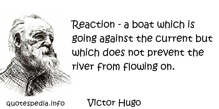 Victor Hugo - Reaction - a boat which is going against the current but which does not prevent the river from flowing on.