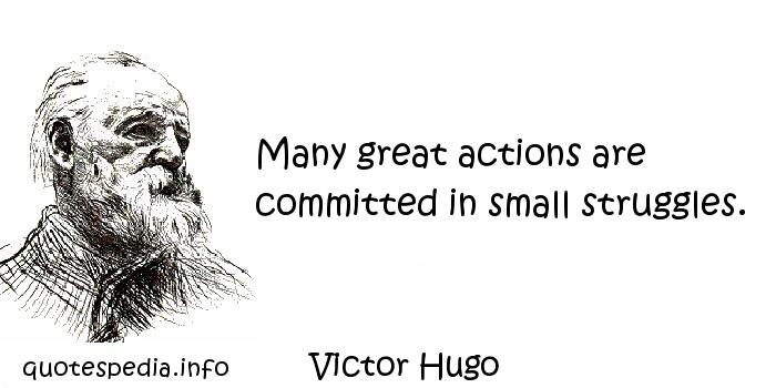 Victor Hugo - Many great actions are committed in small struggles.