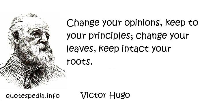 Victor Hugo - Change your opinions, keep to your principles; change your leaves, keep intact your roots.