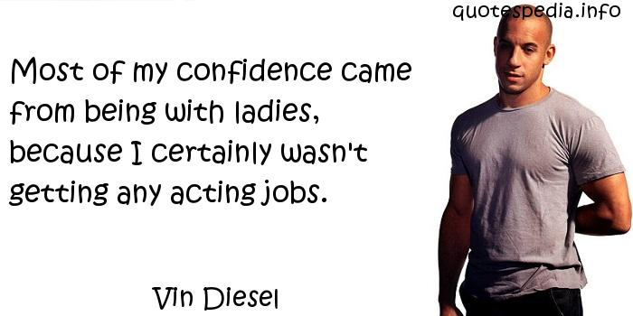 Vin Diesel - Most of my confidence came from being with ladies, because I certainly wasn't getting any acting jobs.