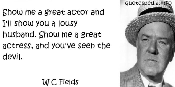 W C Fields - Show me a great actor and I'll show you a lousy husband. Show me a great actress, and you've seen the devil.