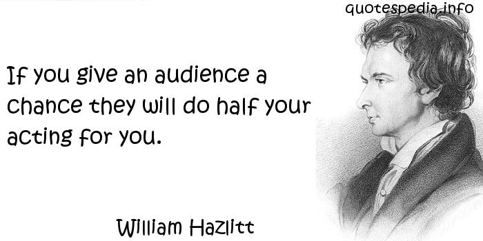 William Hazlitt - If you give an audience a chance they will do half your acting for you.