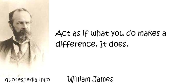 William James - Act as if what you do makes a difference. It does.