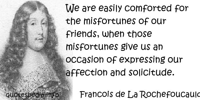 Francois de La Rochefoucauld - We are easily comforted for the misfortunes of our friends, when those misfortunes give us an occasion of expressing our affection and solicitude.