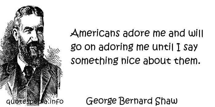George Bernard Shaw - Americans adore me and will go on adoring me until I say something nice about them.