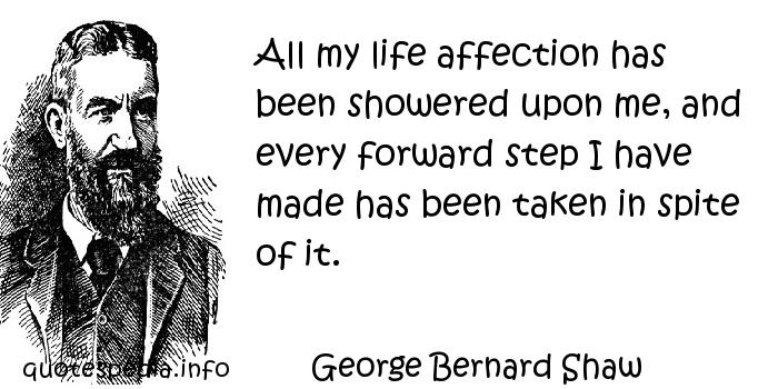 George Bernard Shaw - All my life affection has been showered upon me, and every forward step I have made has been taken in spite of it.