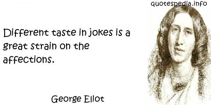 George Eliot - Different taste in jokes is a great strain on the affections.