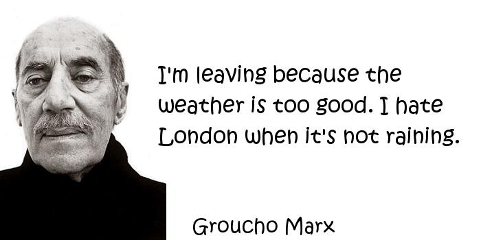 Groucho Marx - I'm leaving because the weather is too good. I hate London when it's not raining.