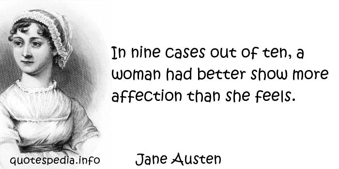 Jane Austen - In nine cases out of ten, a woman had better show more affection than she feels.